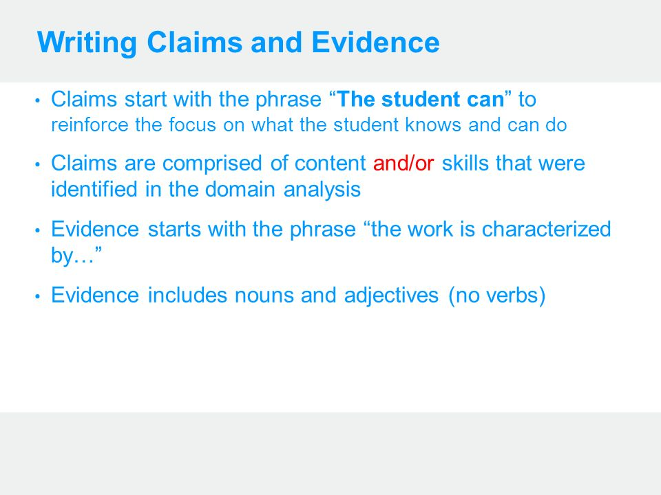 Writing Claims and Evidence Claims start with the phrase The student can to reinforce the focus on what the student knows and can do Claims are comprised of content and/or skills that were identified in the domain analysis Evidence starts with the phrase the work is characterized by… Evidence includes nouns and adjectives (no verbs)