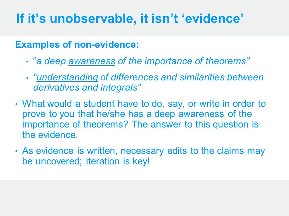 If its unobservable, it isnt evidence Examples of non-evidence: a deep awareness of the importance of theorems understanding of differences and similarities between derivatives and integrals What would a student have to do, say, or write in order to prove to you that he/she has a deep awareness of the importance of theorems.