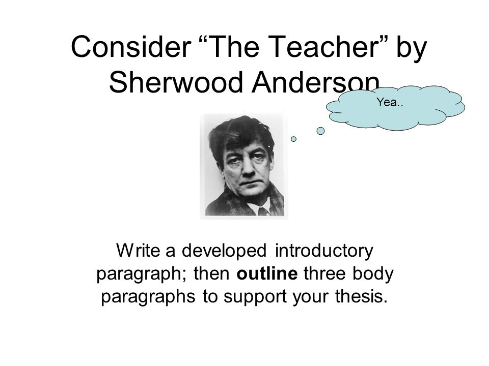 Consider The Teacher by Sherwood Anderson.