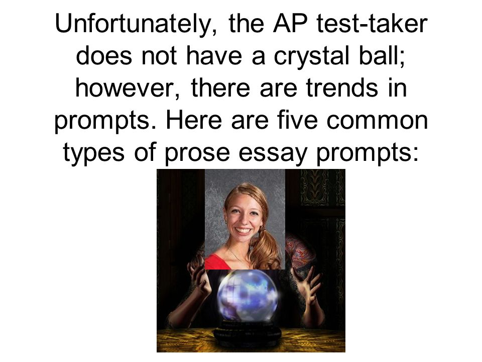 Unfortunately, the AP test-taker does not have a crystal ball; however, there are trends in prompts.