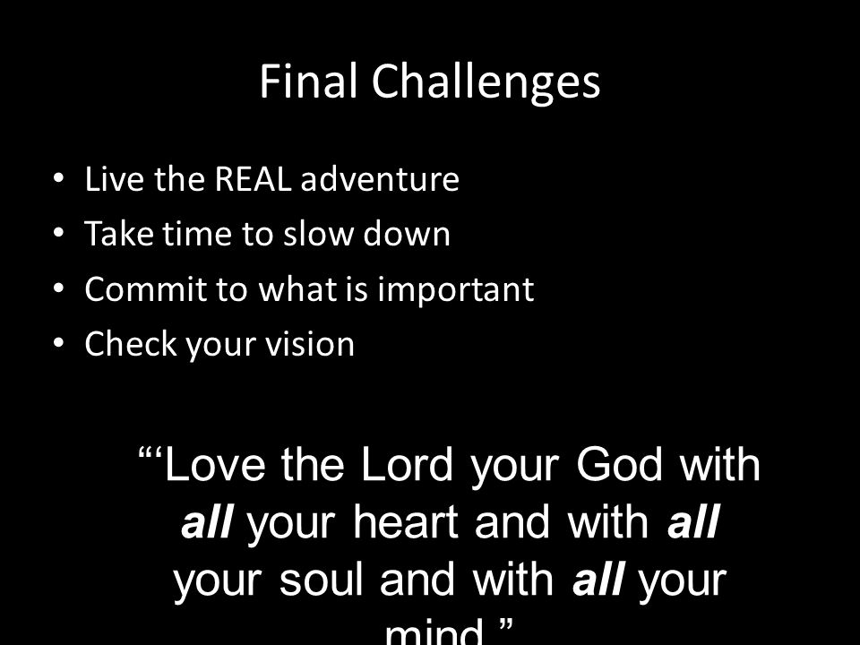 Final Challenges Live the REAL adventure Take time to slow down Commit to what is important Check your vision Love the Lord your God with all your heart and with all your soul and with all your mind.
