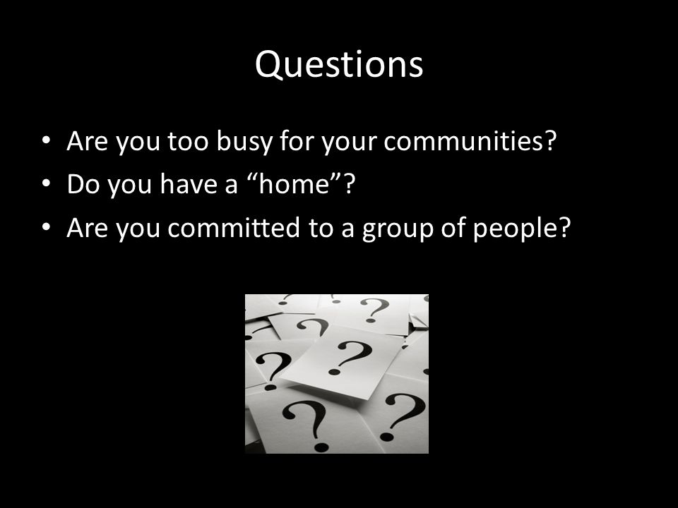 Questions Are you too busy for your communities. Do you have a home.