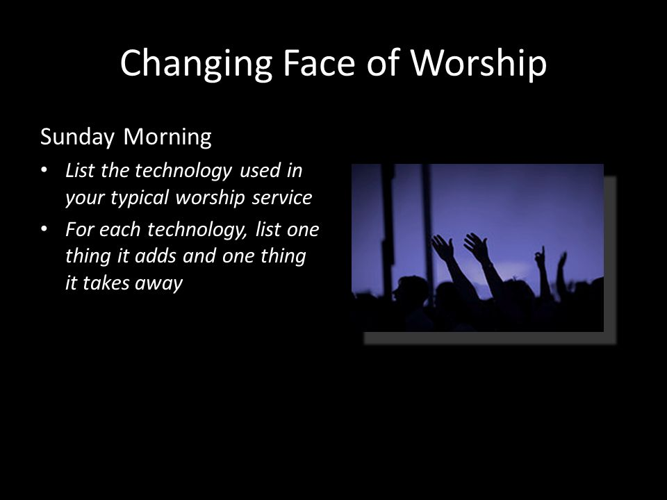 Changing Face of Worship Sunday Morning List the technology used in your typical worship service For each technology, list one thing it adds and one thing it takes away