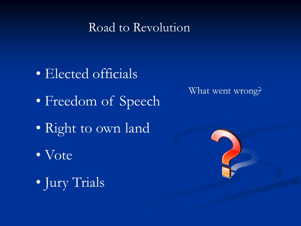Road to Revolution Elected officials Freedom of Speech Right to own land Vote Jury Trials What went wrong