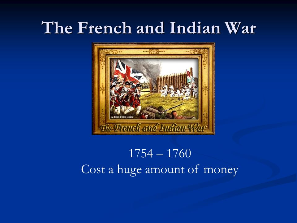 The French and Indian War 1754 – 1760 Cost a huge amount of money