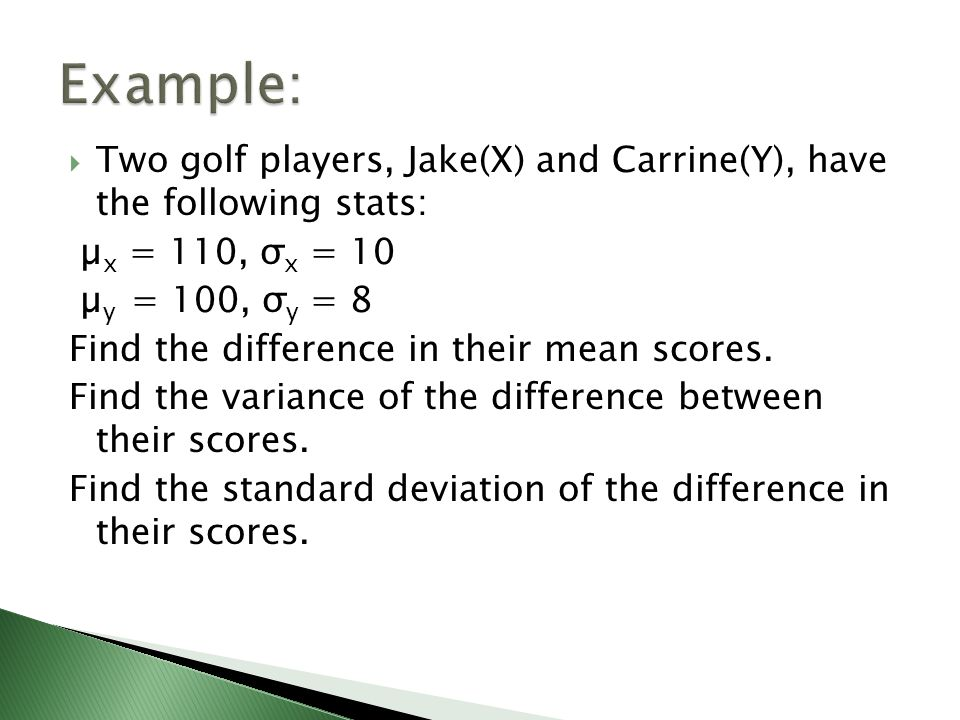 Two golf players, Jake(X) and Carrine(Y), have the following stats: µ x = 110, σ x = 10 µ y = 100, σ y = 8 Find the difference in their mean scores.