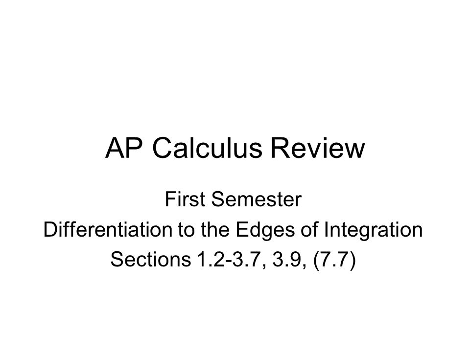 AP Calculus Review First Semester Differentiation to the Edges of Integration Sections 1.2-3.7, 3.9, (7.7)