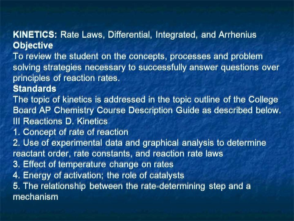 KINETICS: Rate Laws, Differential, Integrated, and Arrhenius Objective To review the student on the concepts, processes and problem solving strategies necessary to successfully answer questions over principles of reaction rates.