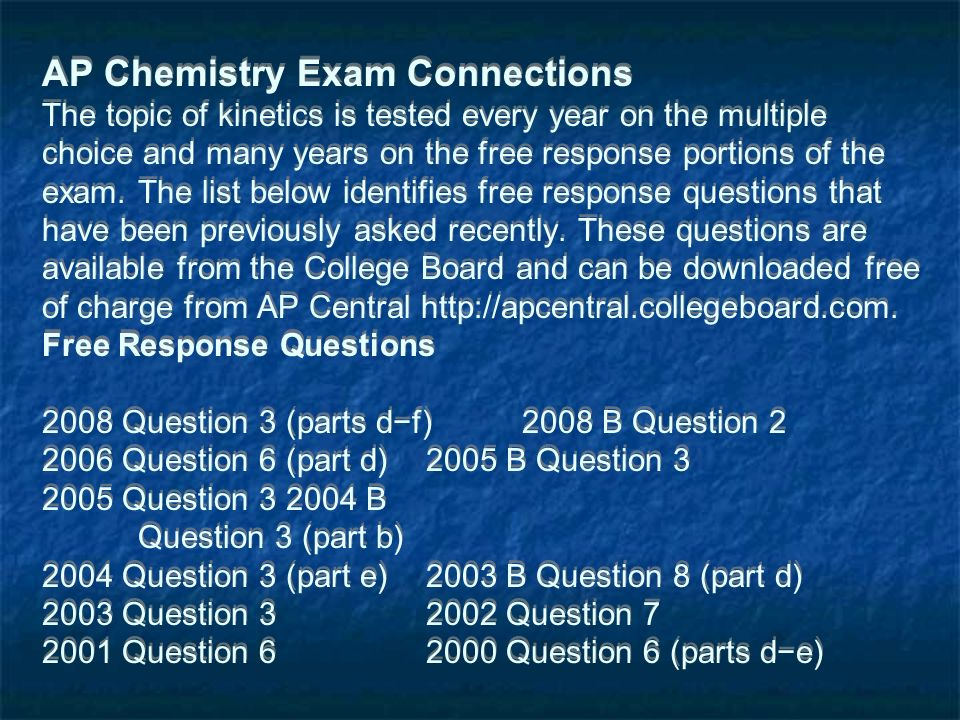 AP Chemistry Exam Connections The topic of kinetics is tested every year on the multiple choice and many years on the free response portions of the exam.