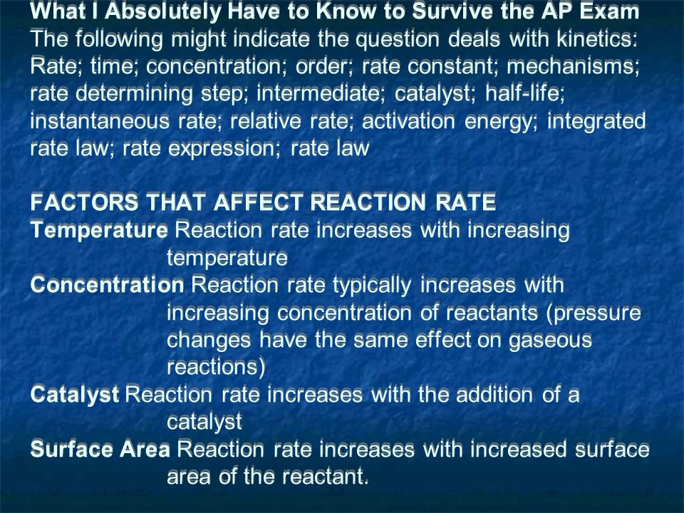 What I Absolutely Have to Know to Survive the AP Exam The following might indicate the question deals with kinetics: Rate; time; concentration; order; rate constant; mechanisms; rate determining step; intermediate; catalyst; half-life; instantaneous rate; relative rate; activation energy; integrated rate law; rate expression; rate law FACTORS THAT AFFECT REACTION RATE Temperature Reaction rate increases with increasing temperature Concentration Reaction rate typically increases with increasing concentration of reactants (pressure changes have the same effect on gaseous reactions) Catalyst Reaction rate increases with the addition of a catalyst Surface Area Reaction rate increases with increased surface area of the reactant.