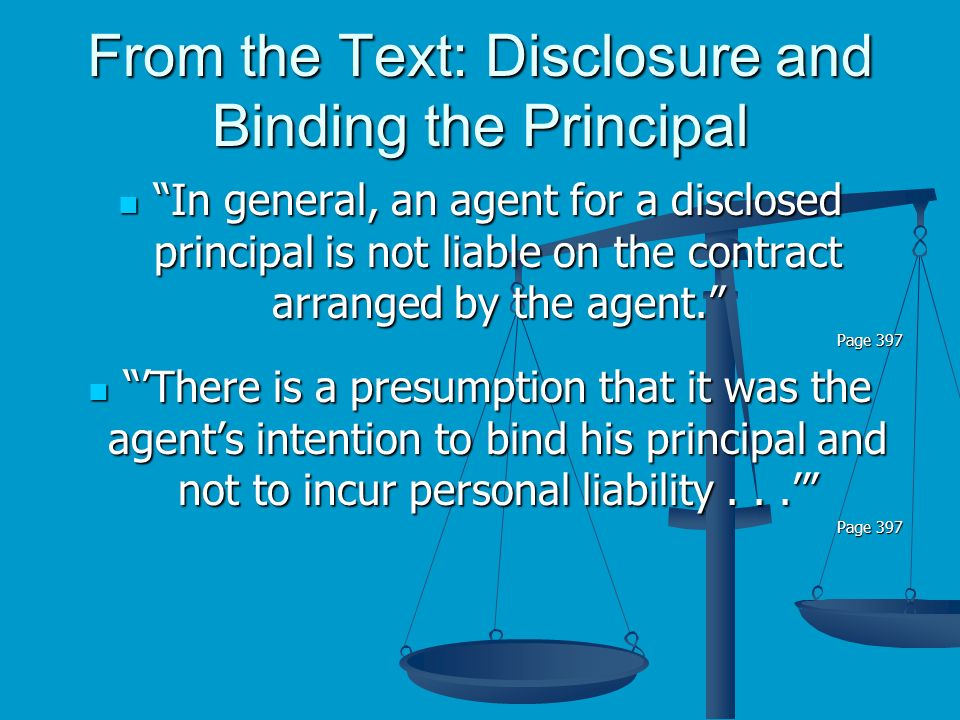 From the Text: Disclosure and Binding the Principal In general, an agent for a disclosed principal is not liable on the contract arranged by the agent.