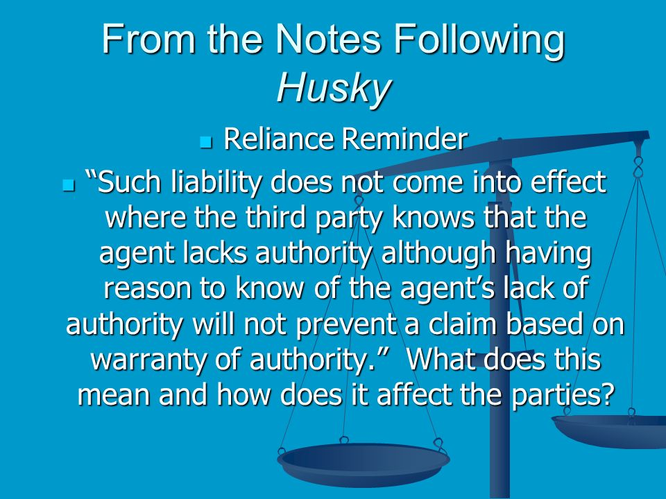 From the Notes Following Husky Reliance Reminder Reliance Reminder Such liability does not come into effect where the third party knows that the agent lacks authority although having reason to know of the agents lack of authority will not prevent a claim based on warranty of authority.