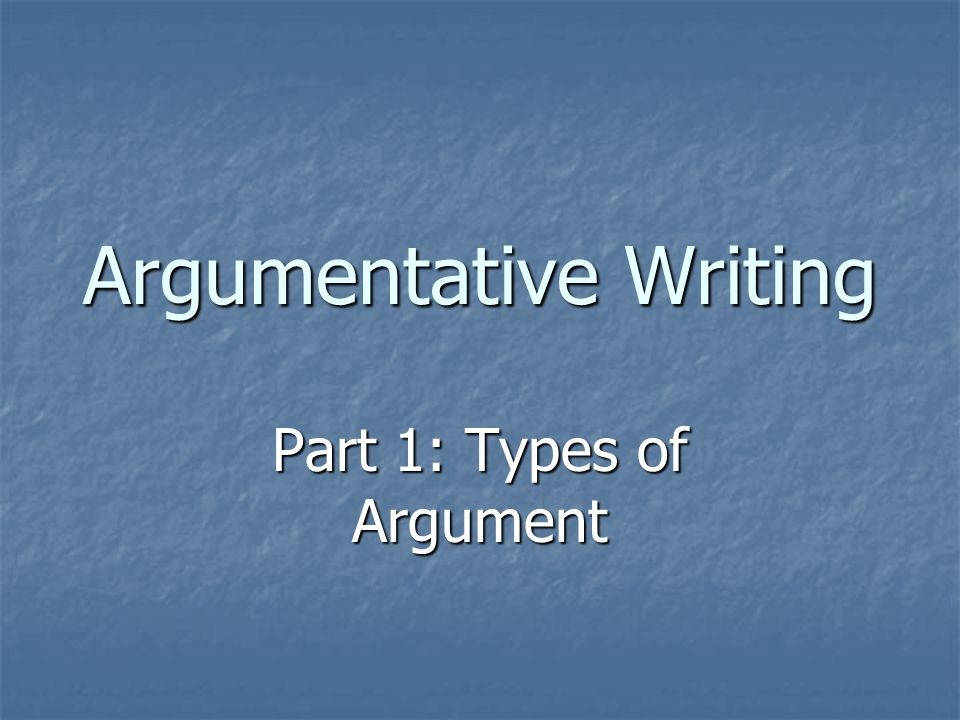 Argumentative Writing Part 1: Types of Argument