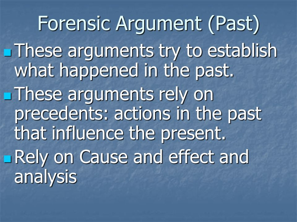 Forensic Argument (Past) These arguments try to establish what happened in the past.