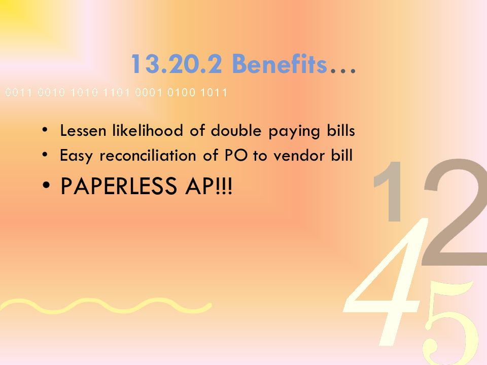 13.20.2 Benefits… Lessen likelihood of double paying bills Easy reconciliation of PO to vendor bill PAPERLESS AP!!!