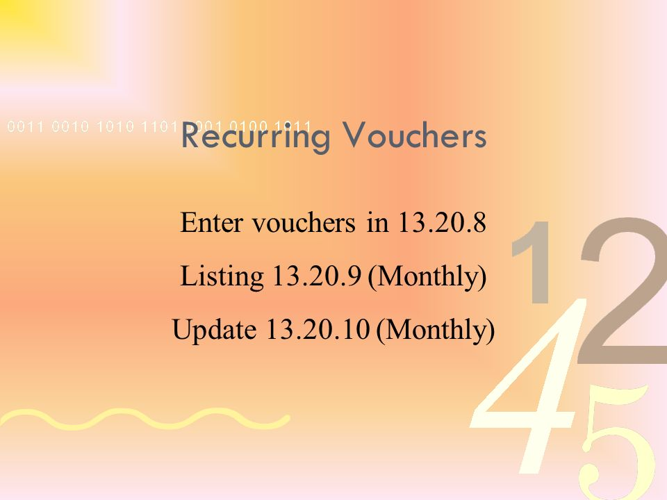 Enter vouchers in 13.20.8 Listing 13.20.9 (Monthly) Update 13.20.10 (Monthly) Recurring Vouchers
