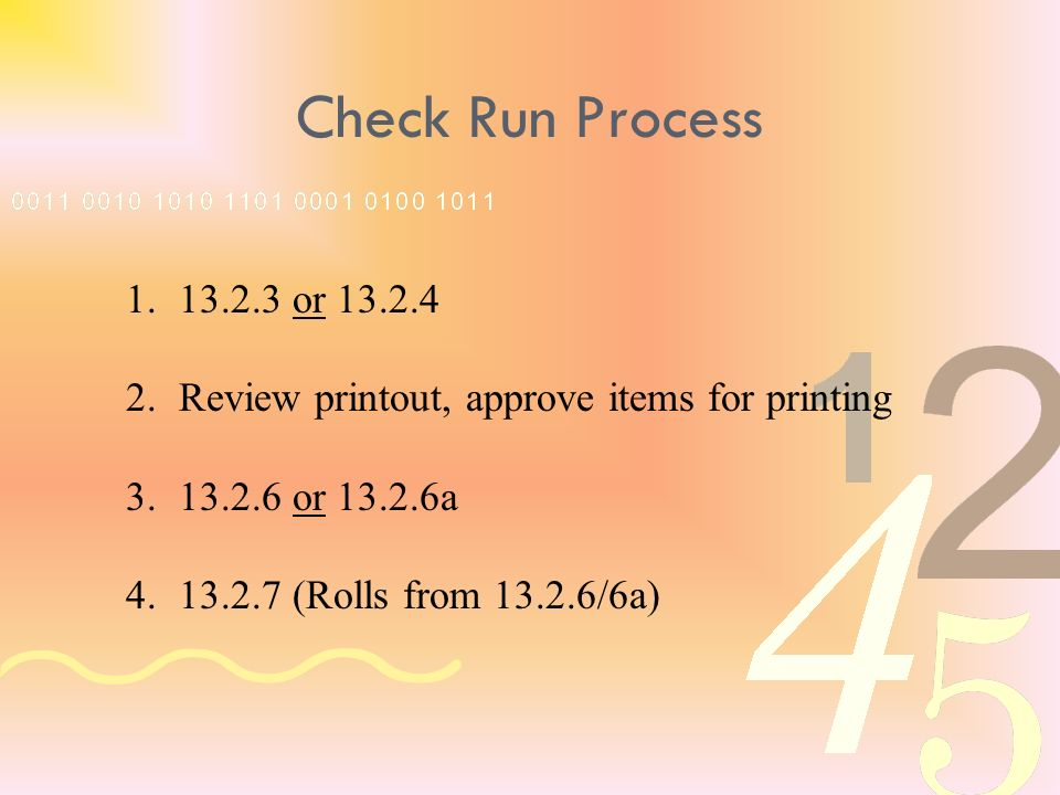 1.13.2.3 or 13.2.4 2.Review printout, approve items for printing 3.13.2.6 or 13.2.6a 4.13.2.7 (Rolls from 13.2.6/6a) Check Run Process