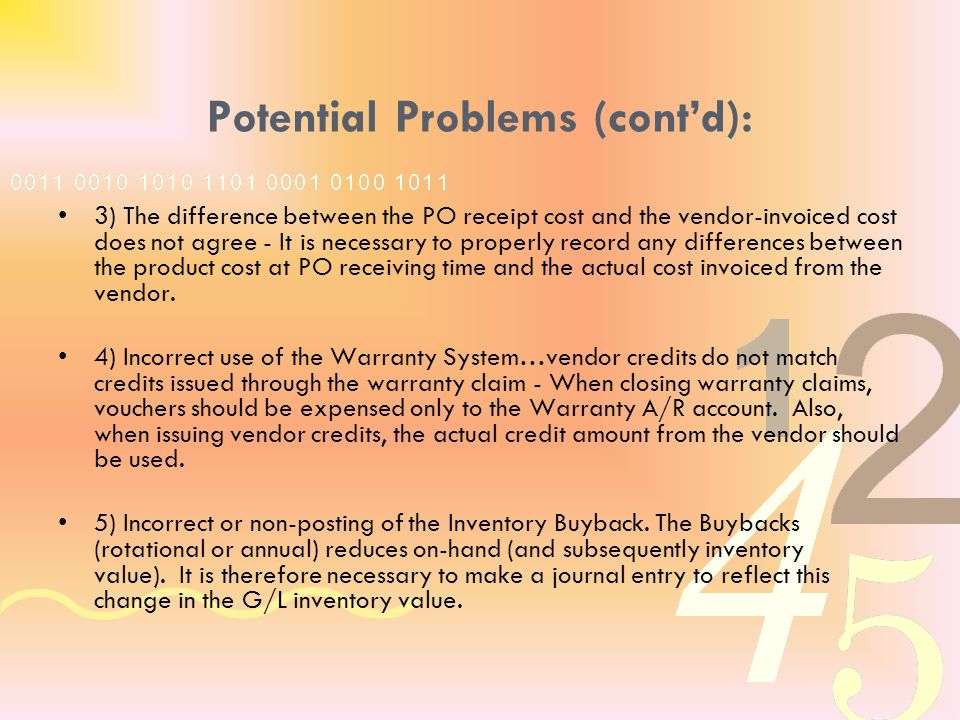 Potential Problems (contd): 3) The difference between the PO receipt cost and the vendor-invoiced cost does not agree - It is necessary to properly record any differences between the product cost at PO receiving time and the actual cost invoiced from the vendor.