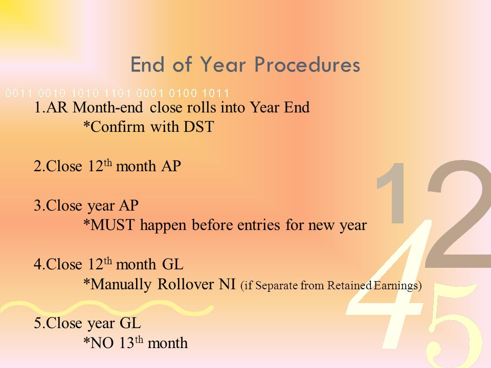 End of Year Procedures 1.AR Month-end close rolls into Year End *Confirm with DST 2.Close 12 th month AP 3.Close year AP *MUST happen before entries for new year 4.Close 12 th month GL *Manually Rollover NI (if Separate from Retained Earnings) 5.Close year GL *NO 13 th month