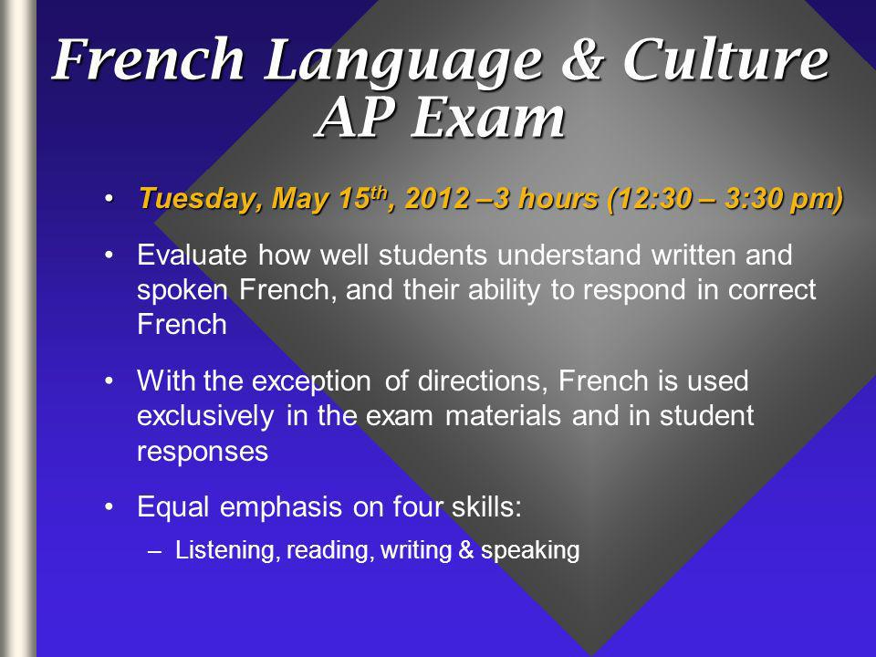 French Language & Culture AP Exam Tuesday, May 15 th, 2012 –3 hours (12:30 – 3:30 pm)Tuesday, May 15 th, 2012 –3 hours (12:30 – 3:30 pm) Evaluate how well students understand written and spoken French, and their ability to respond in correct French With the exception of directions, French is used exclusively in the exam materials and in student responses Equal emphasis on four skills: –Listening, reading, writing & speaking