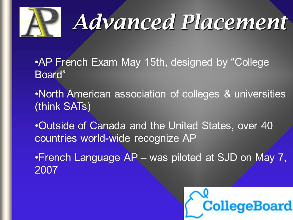 Advanced Placement AP French Exam May 15th, designed by College Board North American association of colleges & universities (think SATs) Outside of Canada and the United States, over 40 countries world-wide recognize AP French Language AP – was piloted at SJD on May 7, 2007