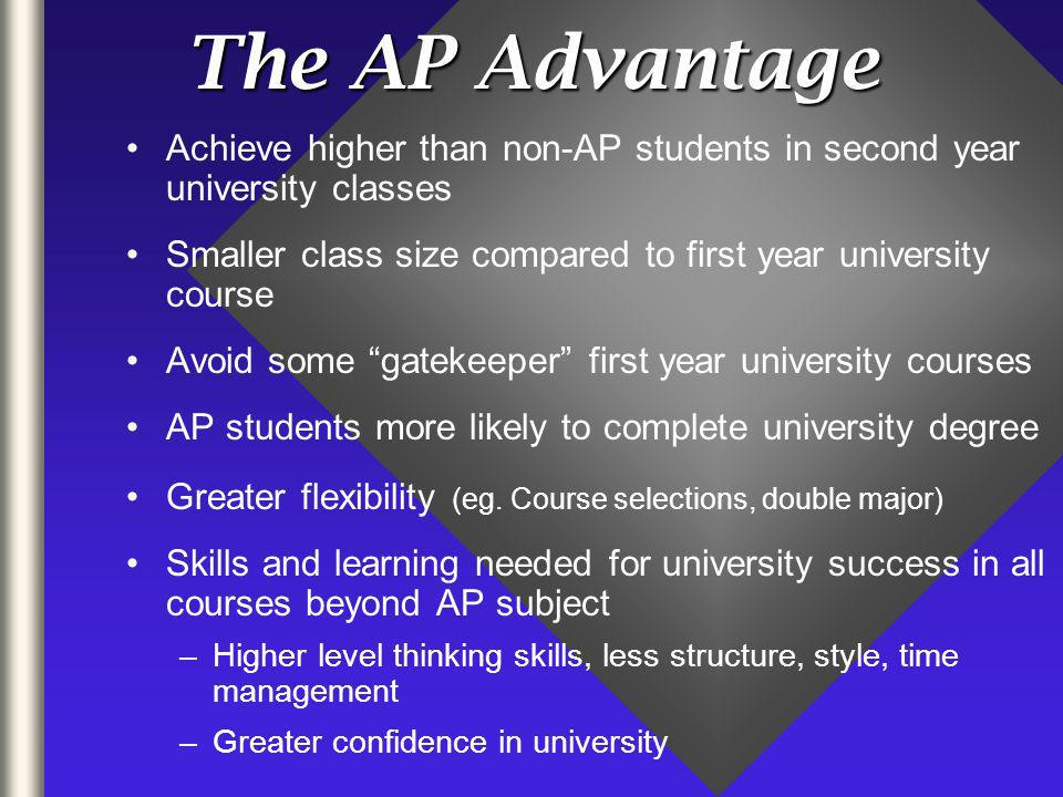 The AP Advantage Achieve higher than non-AP students in second year university classes Smaller class size compared to first year university course Avoid some gatekeeper first year university courses AP students more likely to complete university degree Greater flexibility (eg.