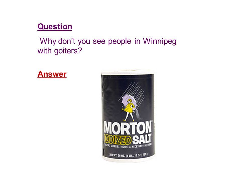 Question Why dont you see people in Winnipeg with goiters Answer