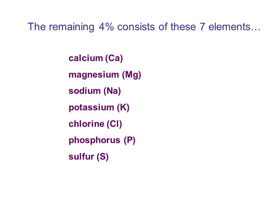 The remaining 4% consists of these 7 elements… calcium (Ca) magnesium (Mg) sodium (Na) potassium (K) chlorine (Cl) phosphorus (P) sulfur (S)
