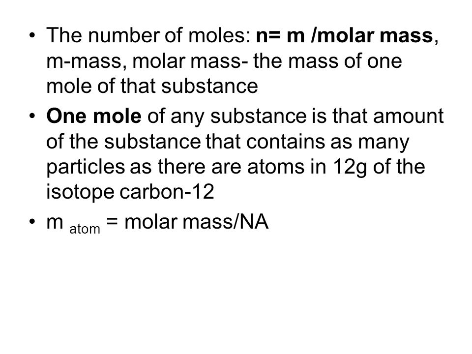 The number of moles: n= m /molar mass, m-mass, molar mass- the mass of one mole of that substance One mole of any substance is that amount of the substance that contains as many particles as there are atoms in 12g of the isotope carbon-12 m atom = molar mass/NA