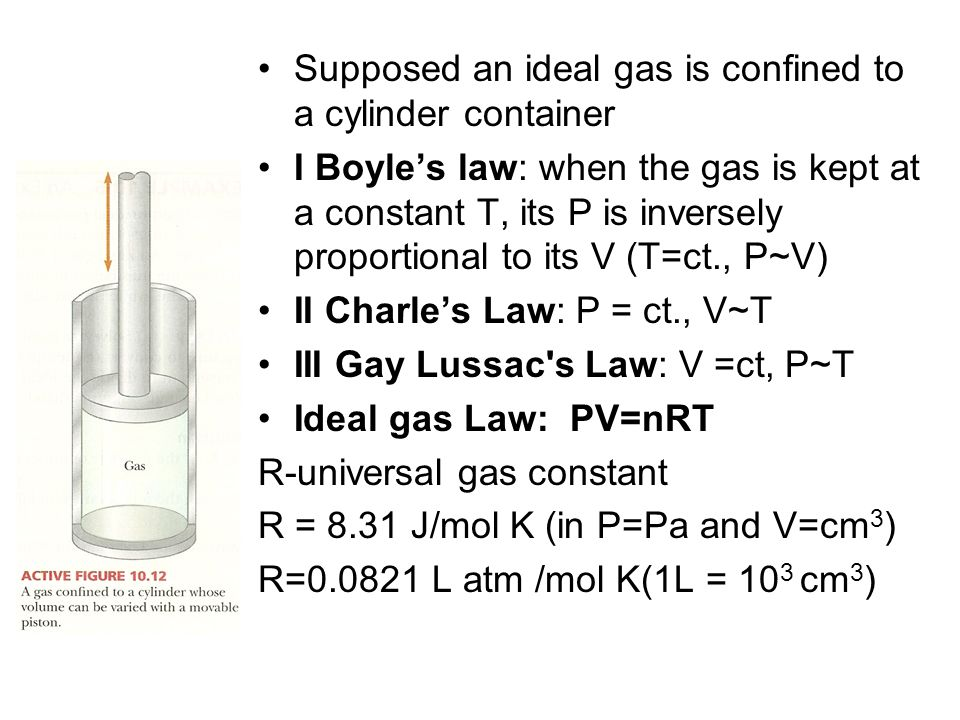 Supposed an ideal gas is confined to a cylinder container I Boyles law: when the gas is kept at a constant T, its P is inversely proportional to its V (T=ct., P~V) II Charles Law: P = ct., V~T III Gay Lussac s Law: V =ct, P~T Ideal gas Law: PV=nRT R-universal gas constant R = 8.31 J/mol K (in P=Pa and V=cm 3 ) R= L atm /mol K(1L = 10 3 cm 3 )