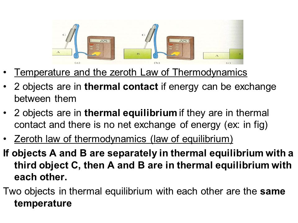Temperature and the zeroth Law of Thermodynamics 2 objects are in thermal contact if energy can be exchange between them 2 objects are in thermal equilibrium if they are in thermal contact and there is no net exchange of energy (ex: in fig) Zeroth law of thermodynamics (law of equilibrium) If objects A and B are separately in thermal equilibrium with a third object C, then A and B are in thermal equilibrium with each other.