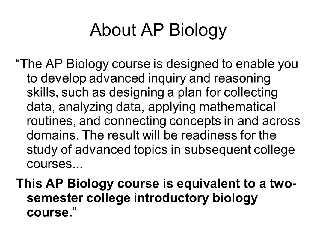 About AP Biology The AP Biology course is designed to enable you to develop advanced inquiry and reasoning skills, such as designing a plan for collecting data, analyzing data, applying mathematical routines, and connecting concepts in and across domains.
