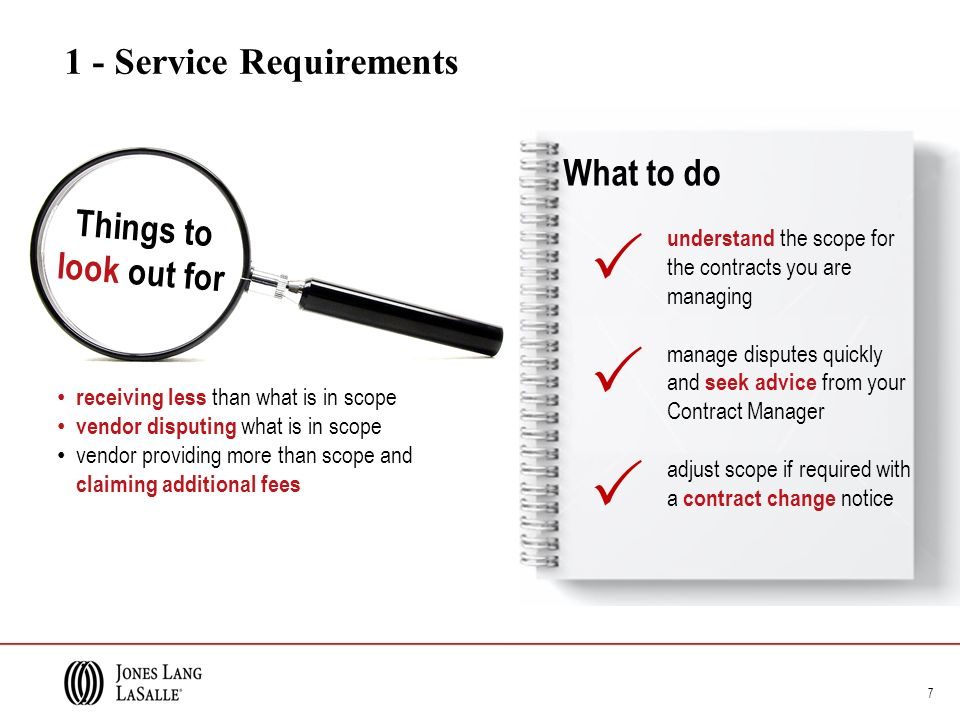 1 - Service Requirements 7 receiving less than what is in scope vendor disputing what is in scope vendor providing more than scope and claiming additional fees understand the scope for the contracts you are managing manage disputes quickly and seek advice from your Contract Manager adjust scope if required with a contract change notice Things to look out for What to do