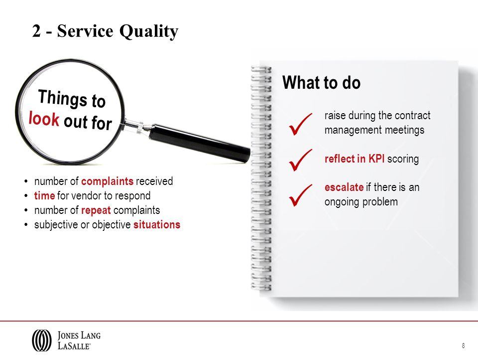 2 - Service Quality number of complaints received time for vendor to respond number of repeat complaints subjective or objective situations 8 raise during the contract management meetings reflect in KPI scoring escalate if there is an ongoing problem Things to look out for What to do