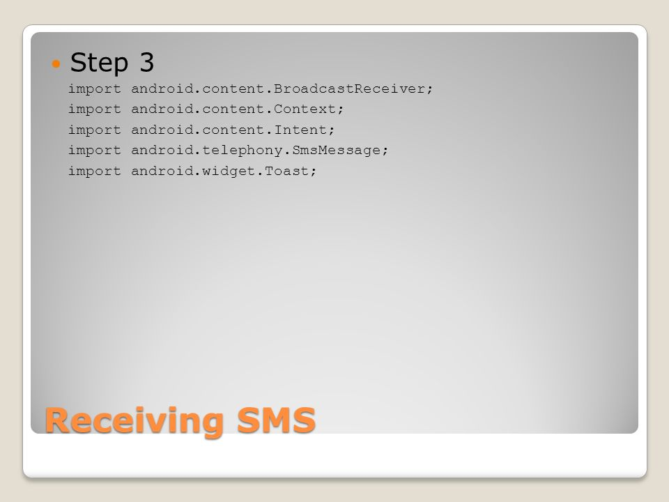 Receiving SMS Step 3 import android.content.BroadcastReceiver; import android.content.Context; import android.content.Intent; import android.telephony.SmsMessage; import android.widget.Toast;
