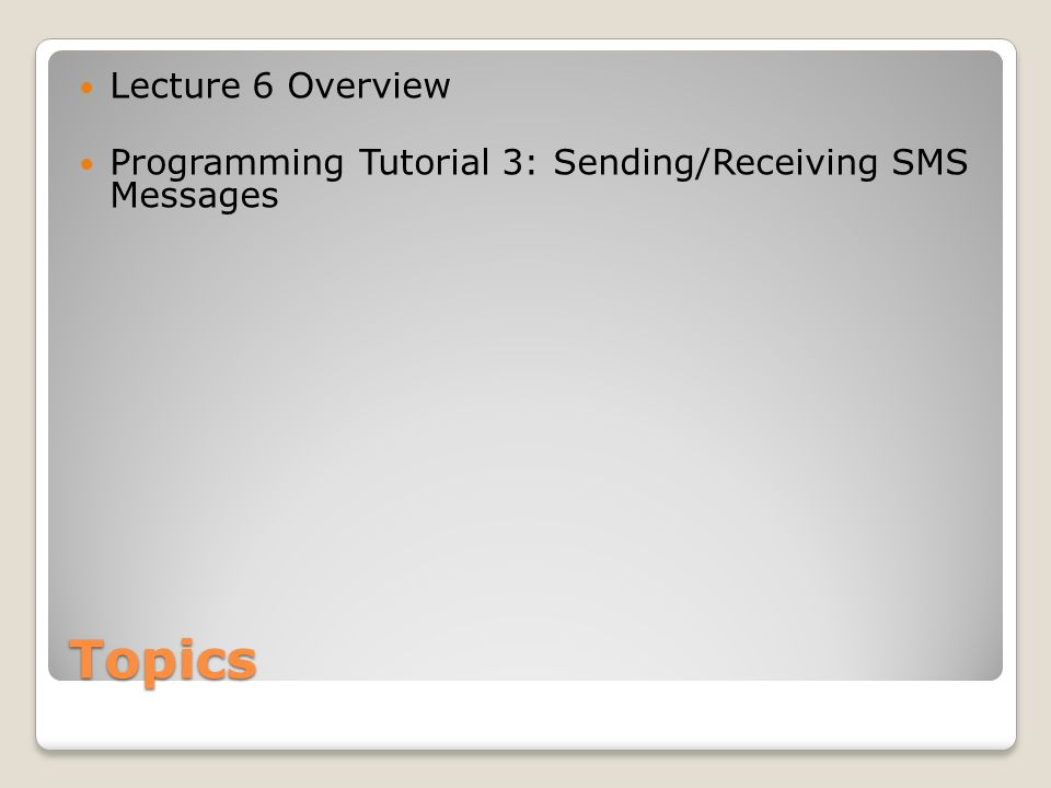 Topics Lecture 6 Overview Programming Tutorial 3: Sending/Receiving SMS Messages