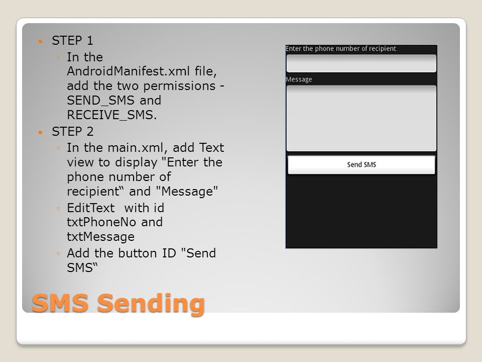 SMS Sending STEP 1 In the AndroidManifest.xml file, add the two permissions - SEND_SMS and RECEIVE_SMS.