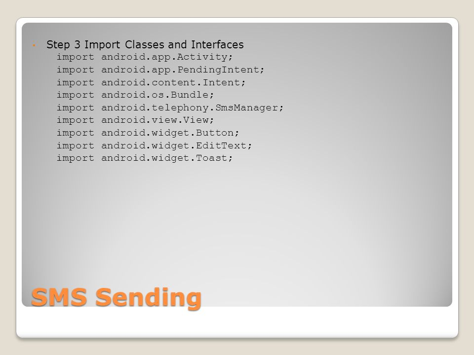SMS Sending Step 3 Import Classes and Interfaces import android.app.Activity; import android.app.PendingIntent; import android.content.Intent; import android.os.Bundle; import android.telephony.SmsManager; import android.view.View; import android.widget.Button; import android.widget.EditText; import android.widget.Toast;