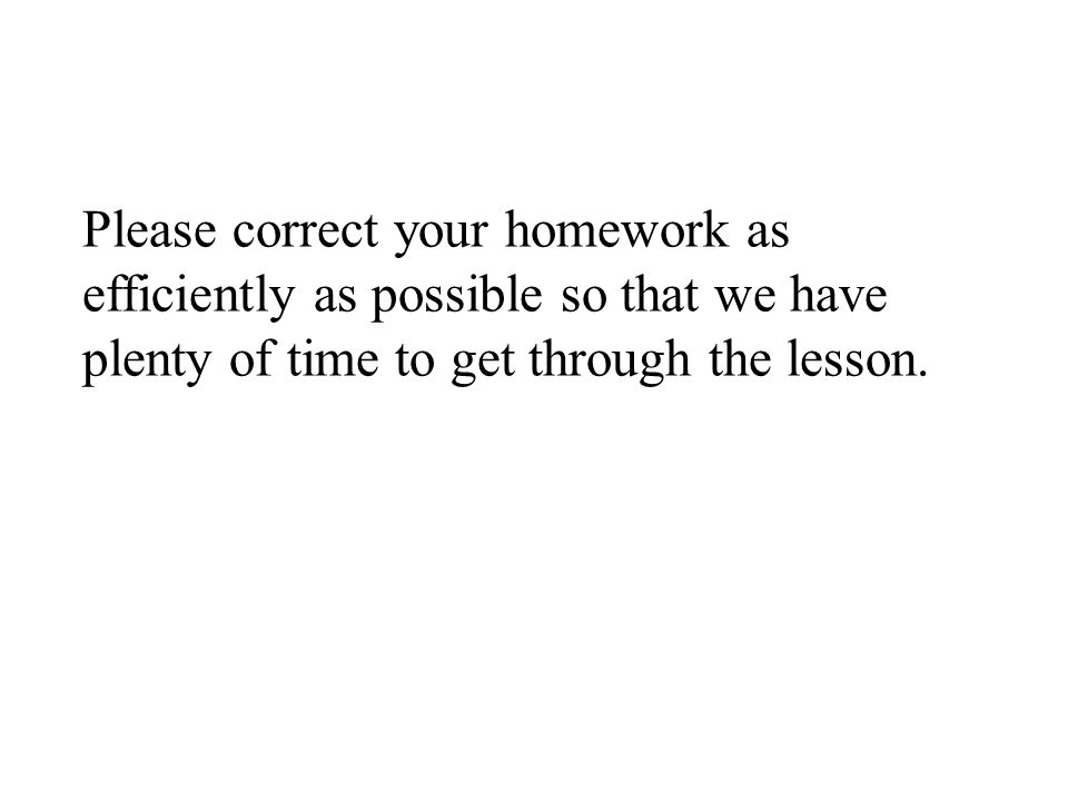 Please correct your homework as efficiently as possible so that we have plenty of time to get through the lesson.