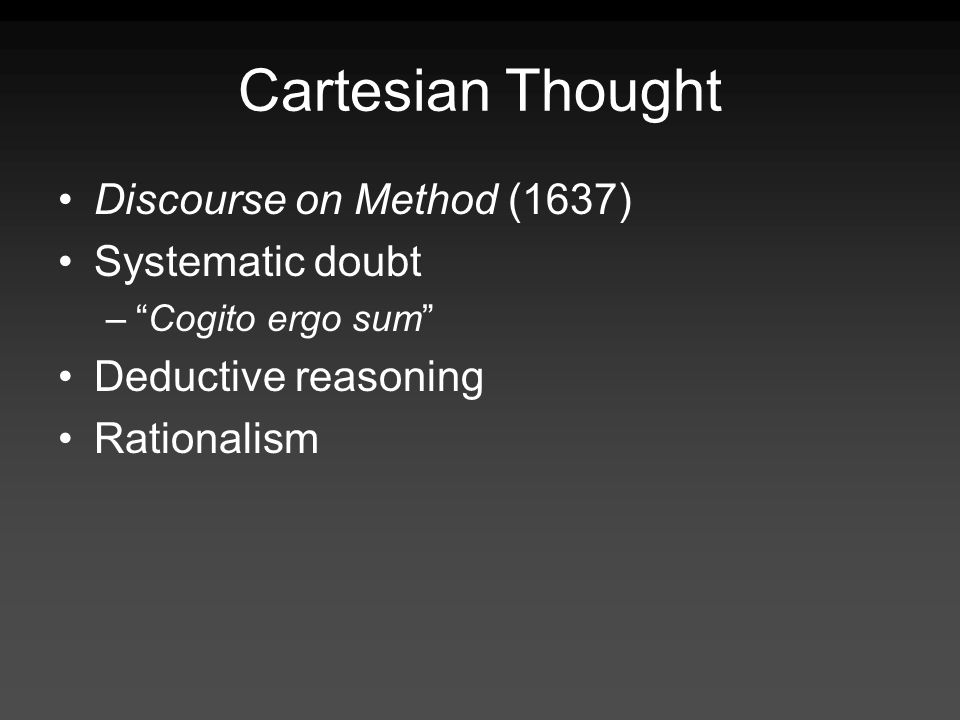Cartesian Thought Discourse on Method (1637) Systematic doubt –Cogito ergo sum Deductive reasoning Rationalism