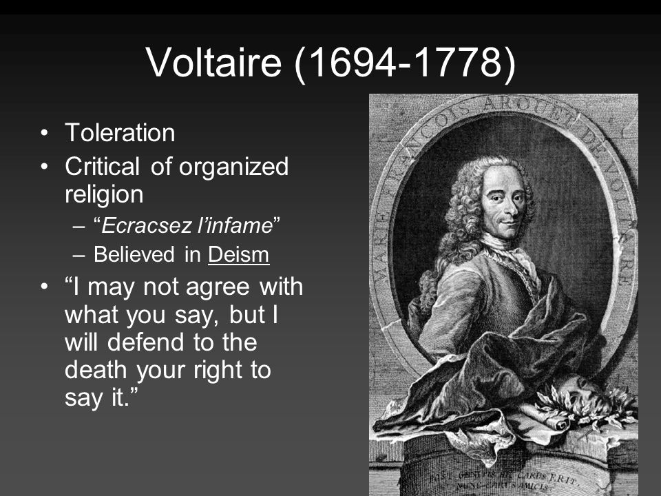 Voltaire ( ) Toleration Critical of organized religion –Ecracsez linfame –Believed in Deism I may not agree with what you say, but I will defend to the death your right to say it.