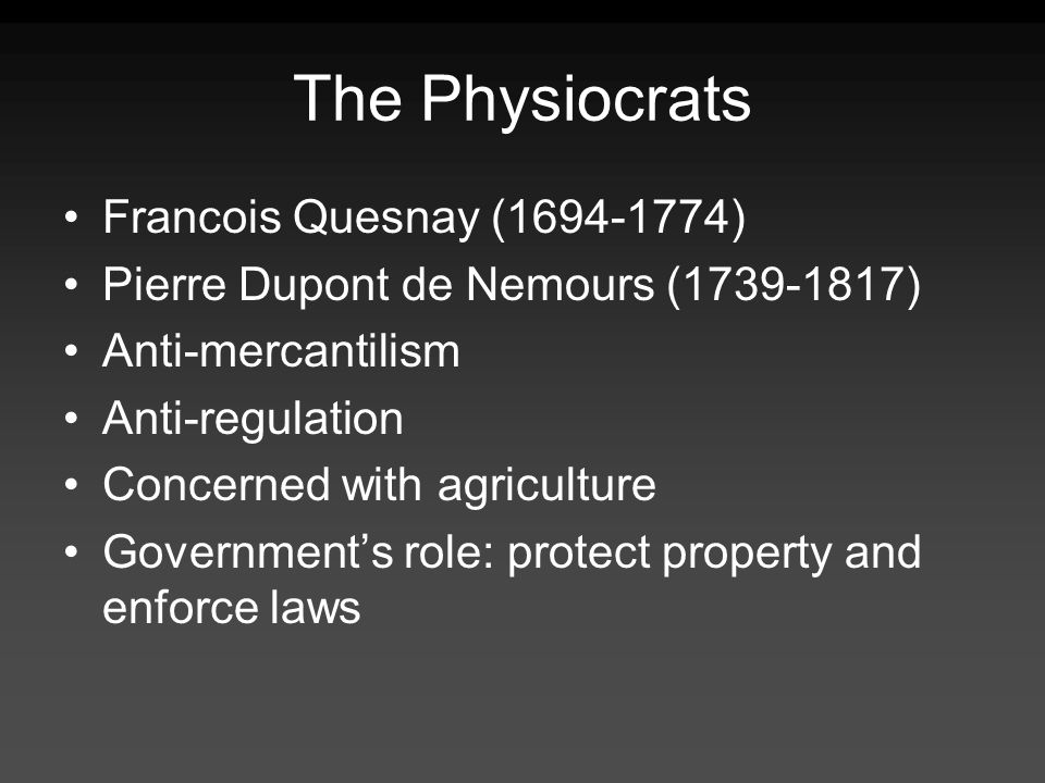 The Physiocrats Francois Quesnay ( ) Pierre Dupont de Nemours ( ) Anti-mercantilism Anti-regulation Concerned with agriculture Governments role: protect property and enforce laws