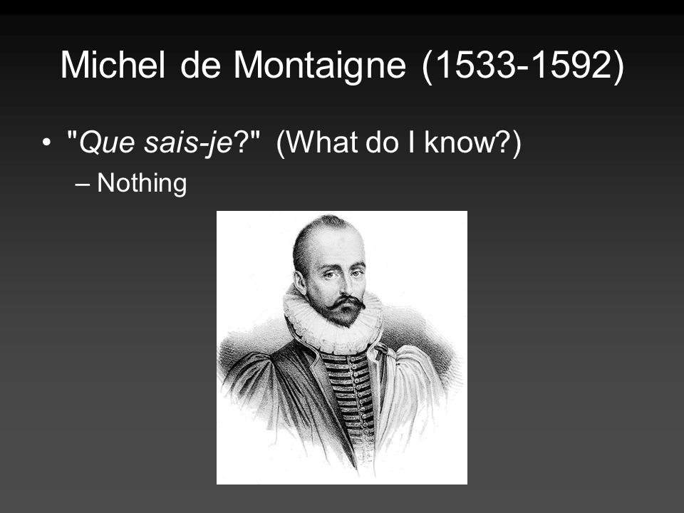 Michel de Montaigne ( ) Que sais-je (What do I know ) –Nothing