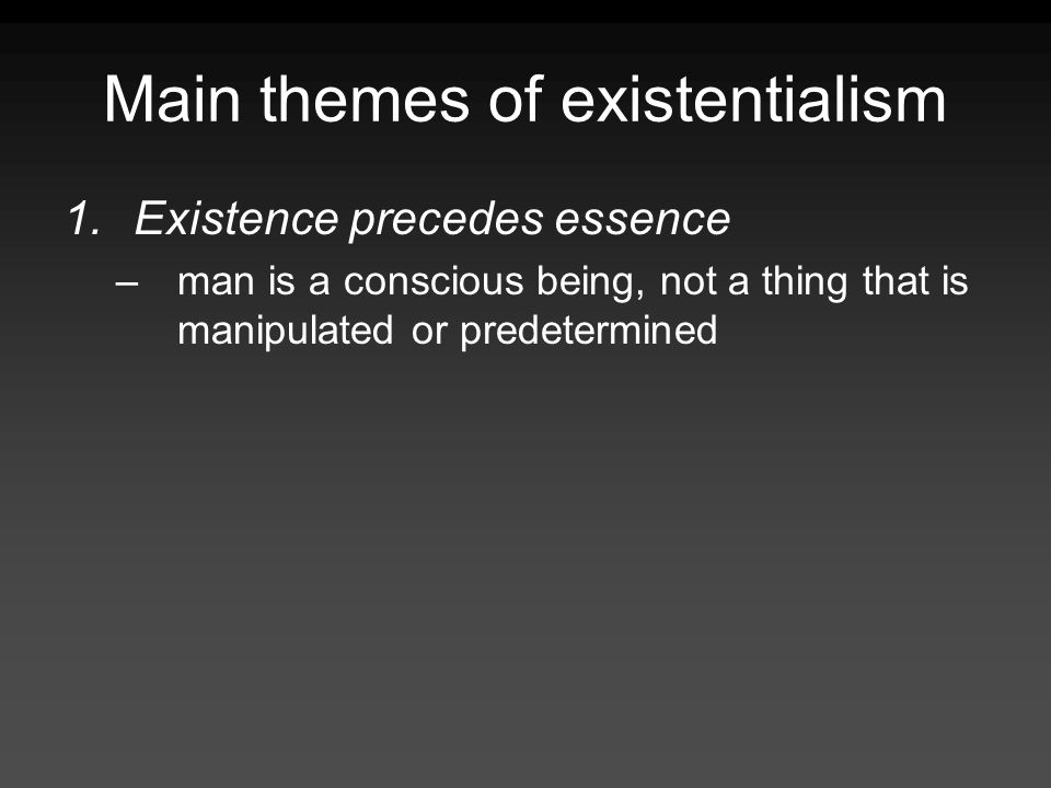 Main themes of existentialism 1.Existence precedes essence –man is a conscious being, not a thing that is manipulated or predetermined