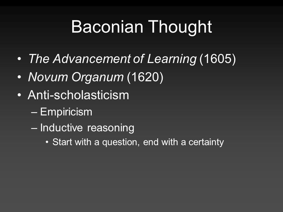 Baconian Thought The Advancement of Learning (1605) Novum Organum (1620) Anti-scholasticism –Empiricism –Inductive reasoning Start with a question, end with a certainty