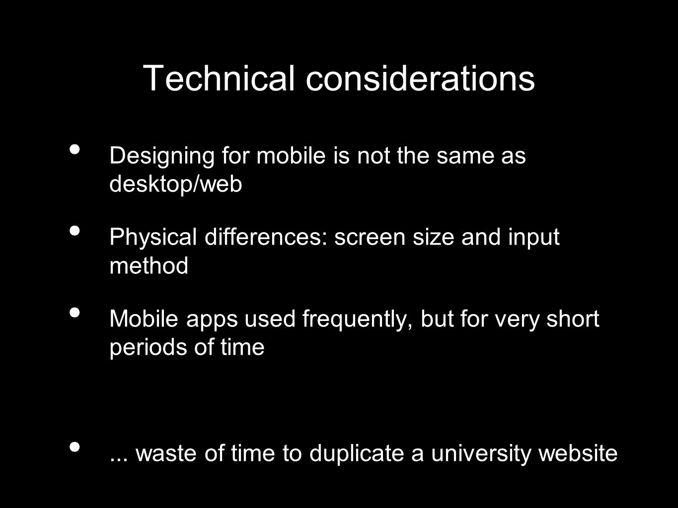 Technical considerations Designing for mobile is not the same as desktop/web Physical differences: screen size and input method Mobile apps used frequently, but for very short periods of time...