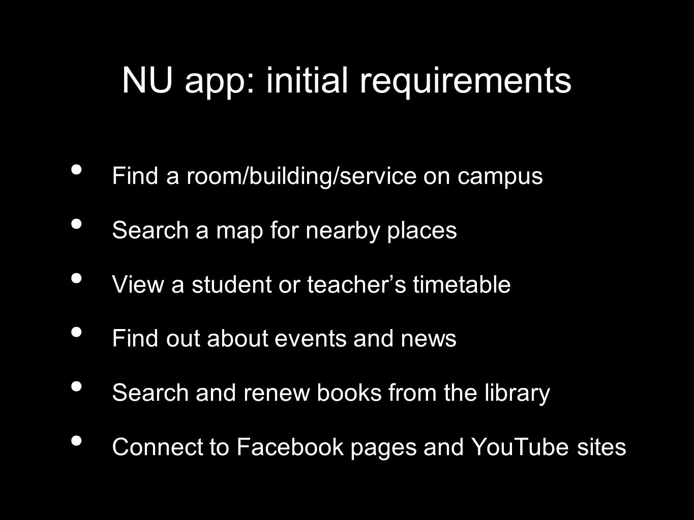 NU app: initial requirements Find a room/building/service on campus Search a map for nearby places View a student or teachers timetable Find out about events and news Search and renew books from the library Connect to Facebook pages and YouTube sites