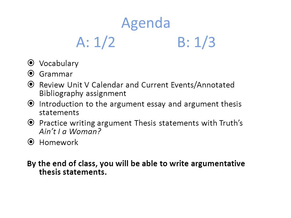 Agenda A: 1/2 B: 1/3 Vocabulary Grammar Review Unit V Calendar and Current Events/Annotated Bibliography assignment Introduction to the argument essay and argument thesis statements Practice writing argument Thesis statements with Truths Aint I a Woman.