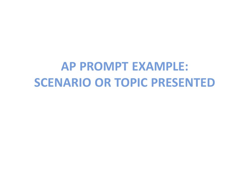 AP PROMPT EXAMPLE: SCENARIO OR TOPIC PRESENTED