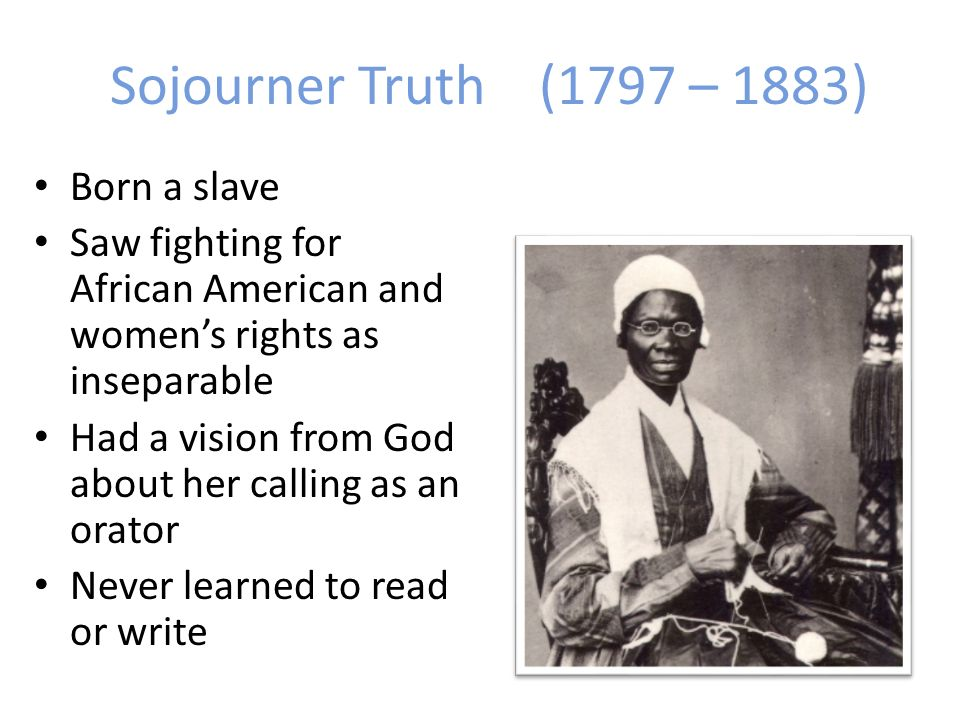 Sojourner Truth(1797 – 1883) Born a slave Saw fighting for African American and womens rights as inseparable Had a vision from God about her calling as an orator Never learned to read or write
